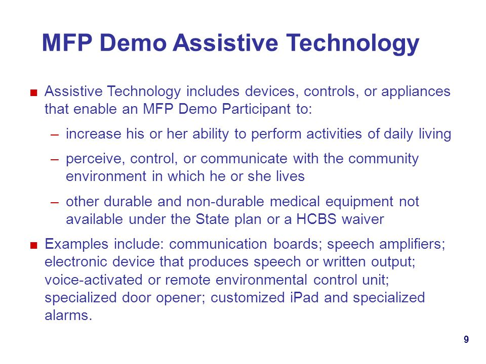 9 MFP Demo Assistive Technology Assistive Technology includes devices, controls, or appliances that enable an MFP Demo Participant to: –increase his or her ability to perform activities of daily living –perceive, control, or communicate with the community environment in which he or she lives –other durable and non-durable medical equipment not available under the State plan or a HCBS waiver Examples include: communication boards; speech amplifiers; electronic device that produces speech or written output; voice-activated or remote environmental control unit; specialized door opener; customized iPad and specialized alarms.