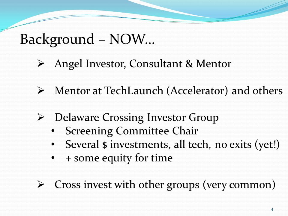 Background – NOW… Angel Investor, Consultant & Mentor Mentor at TechLaunch (Accelerator) and others Delaware Crossing Investor Group Screening Committee Chair Several $ investments, all tech, no exits (yet!) + some equity for time Cross invest with other groups (very common) 4