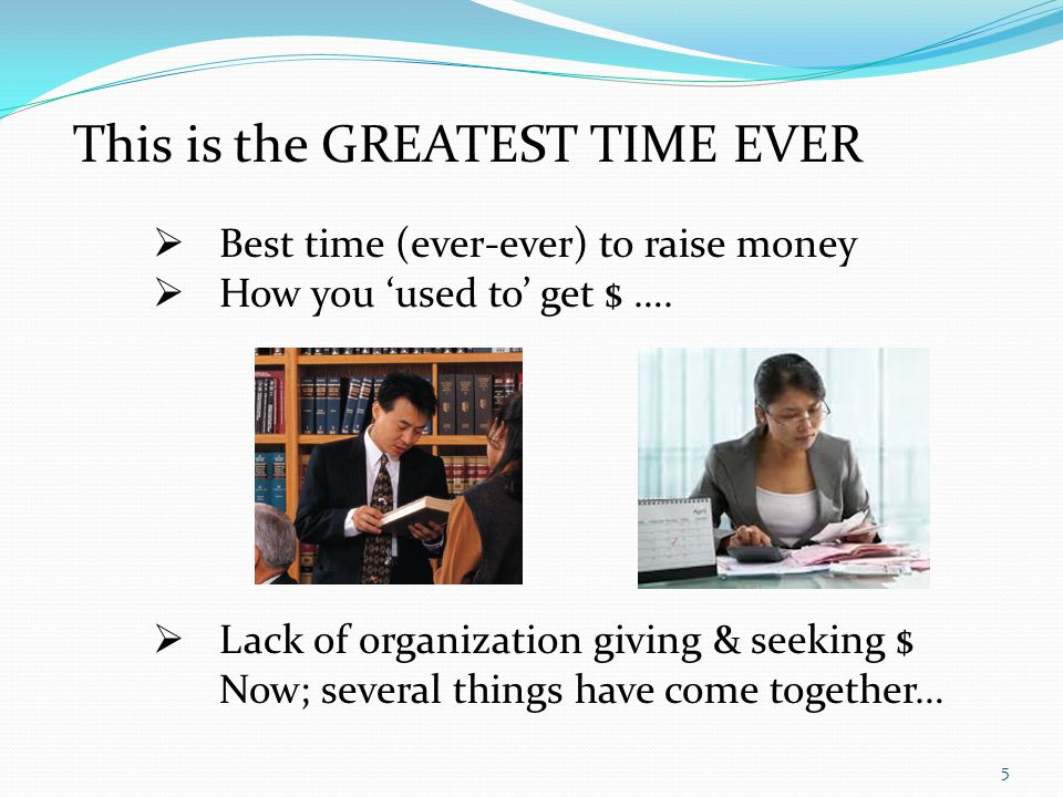 This is the GREATEST TIME EVER Best time (ever-ever) to raise money How you used to get $ ….