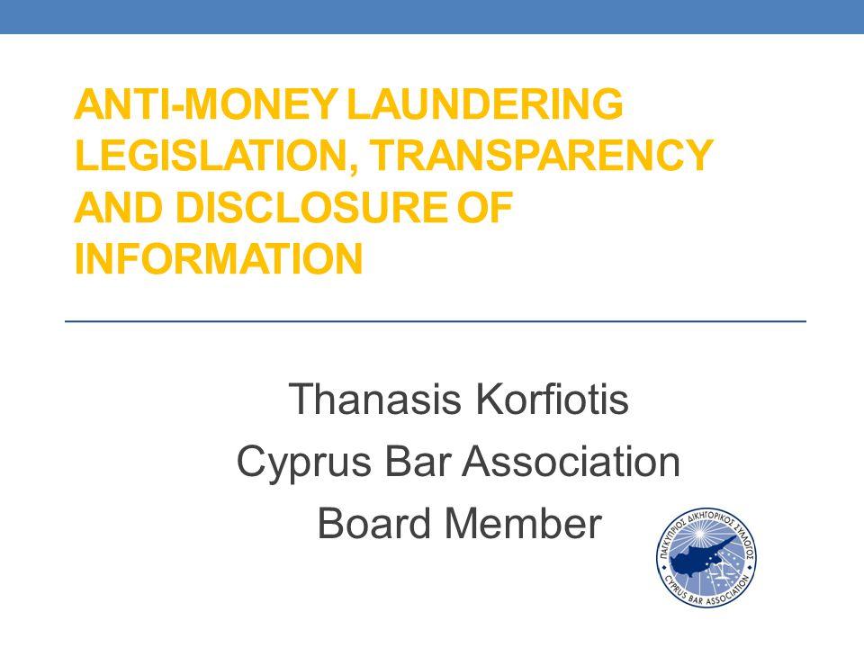 ANTI-MONEY LAUNDERING LEGISLATION, TRANSPARENCY AND DISCLOSURE OF INFORMATION Thanasis Korfiotis Cyprus Bar Association Board Member
