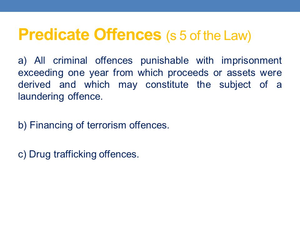 Predicate Offences (s 5 of the Law) a) All criminal offences punishable with imprisonment exceeding one year from which proceeds or assets were derive