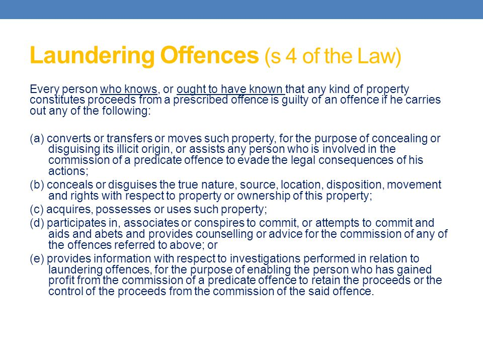 Laundering Offences (s 4 of the Law) Every person who knows, or ought to have known that any kind of property constitutes proceeds from a prescribed o