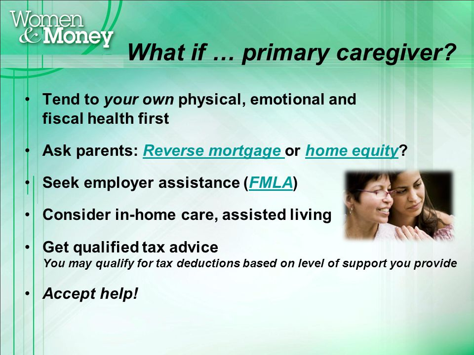 What if … primary caregiver? Tend to your own physical, emotional and fiscal health first Ask parents: Reverse mortgage or home equity?Reverse mortgag