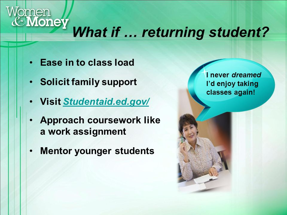 What if … returning student? Ease in to class load Solicit family support Visit Studentaid.ed.gov/Studentaid.ed.gov/ Approach coursework like a work a
