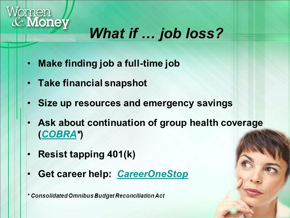 What if … job loss? Make finding job a full-time job Take financial snapshot Size up resources and emergency savings Ask about continuation of group h