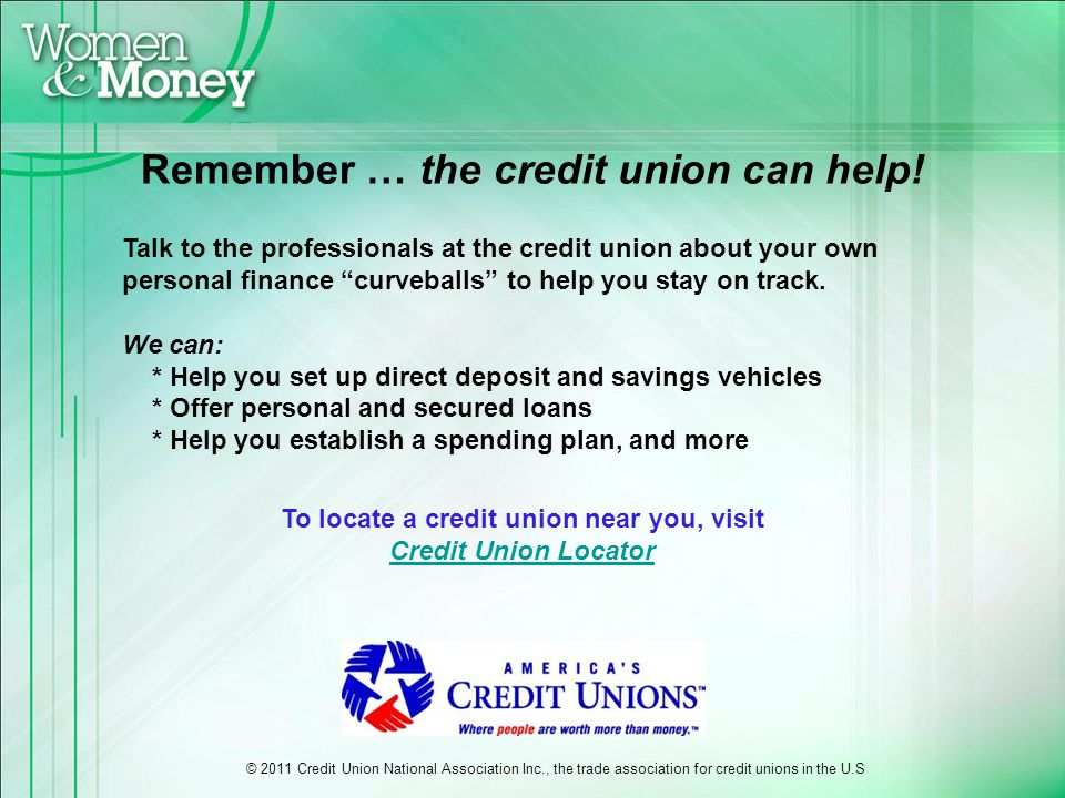 Remember … the credit union can help! To locate a credit union near you, visit Credit Union Locator Talk to the professionals at the credit union abou