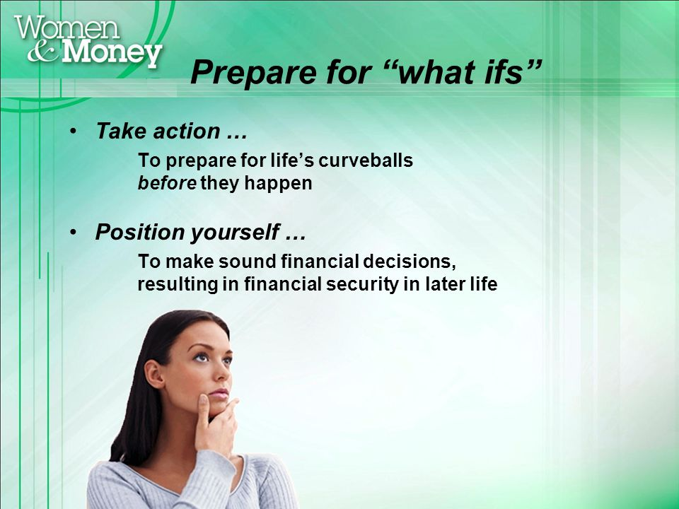 Prepare for what ifs Take action … To prepare for lifes curveballs before they happen Position yourself … To make sound financial decisions, resulting