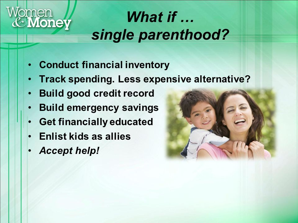 What if … single parenthood? Conduct financial inventory Track spending. Less expensive alternative? Build good credit record Build emergency savings