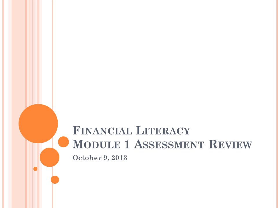 October 9, 2013 F INANCIAL L ITERACY M ODULE 1 A SSESSMENT R EVIEW