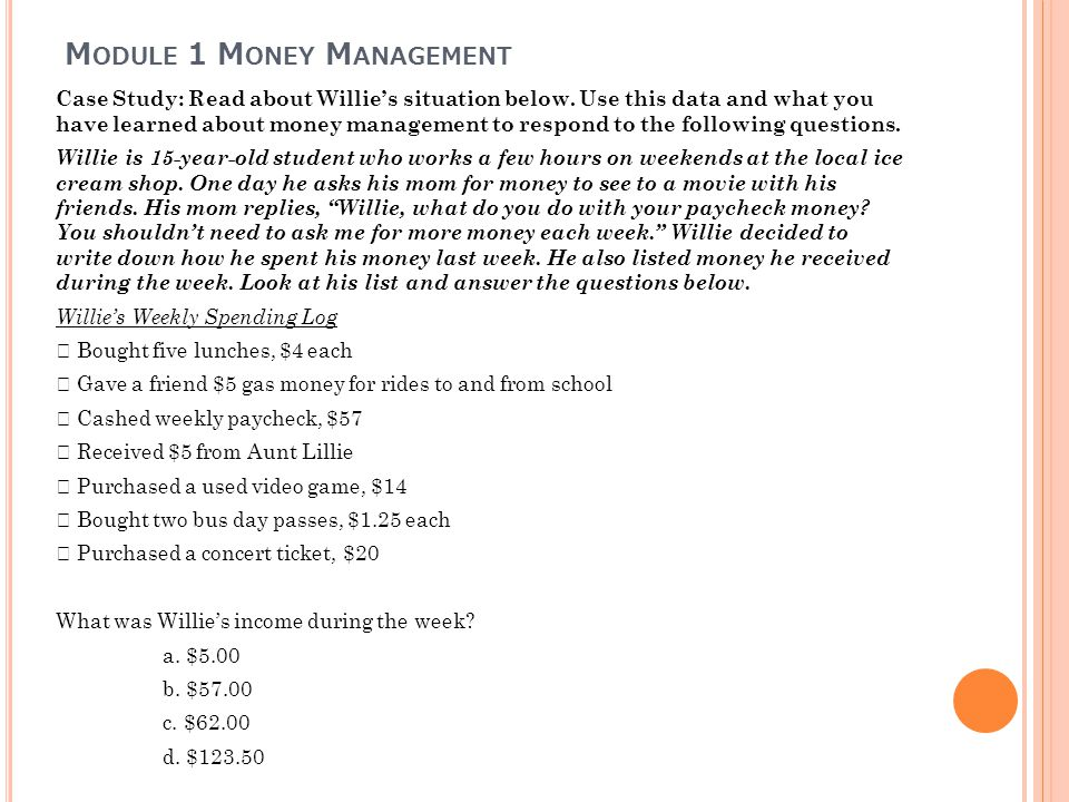 M ODULE 1 M ONEY M ANAGEMENT Case Study: Read about Willies situation below. Use this data and what you have learned about money management to respond