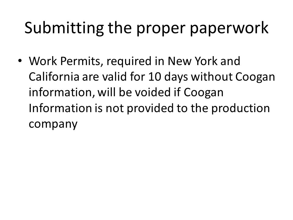 Submitting the proper paperwork Work Permits, required in New York and California are valid for 10 days without Coogan information, will be voided if