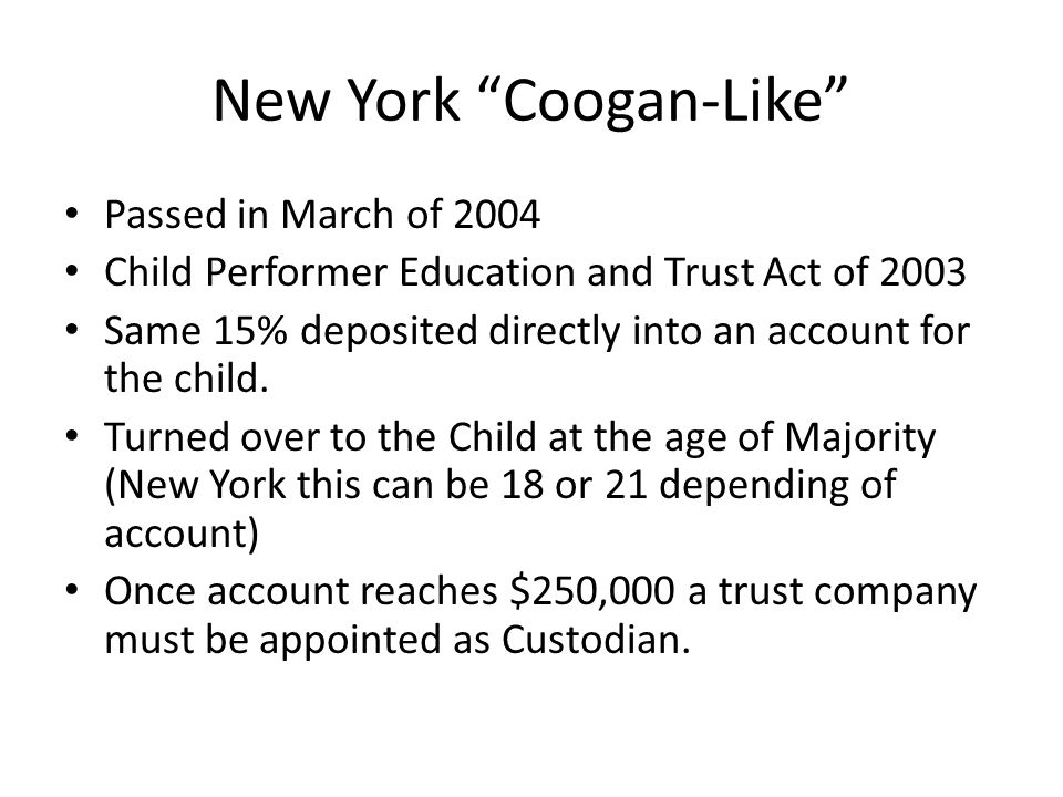 New York Coogan-Like Passed in March of 2004 Child Performer Education and Trust Act of 2003 Same 15% deposited directly into an account for the child
