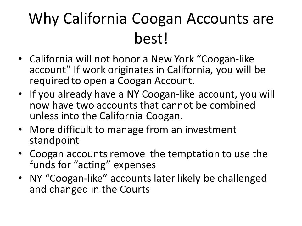 Why California Coogan Accounts are best! California will not honor a New York Coogan-like account If work originates in California, you will be requir