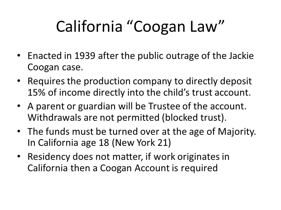 California Coogan Law Enacted in 1939 after the public outrage of the Jackie Coogan case. Requires the production company to directly deposit 15% of i