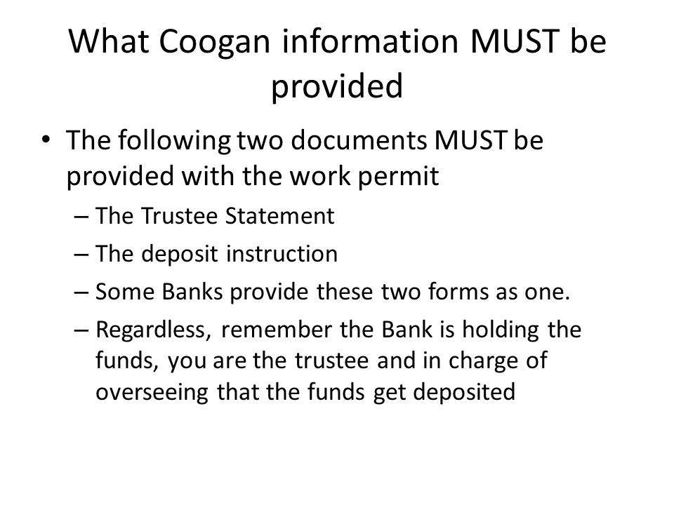 What Coogan information MUST be provided The following two documents MUST be provided with the work permit – The Trustee Statement – The deposit instr