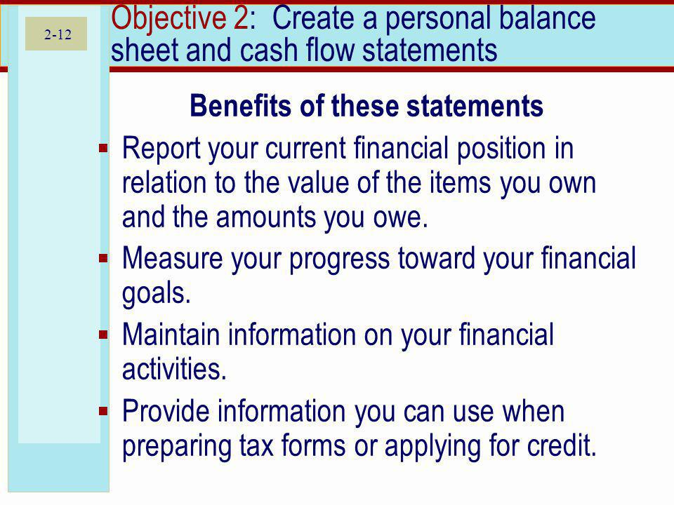 2-12 Objective 2: Create a personal balance sheet and cash flow statements Benefits of these statements Report your current financial position in rela