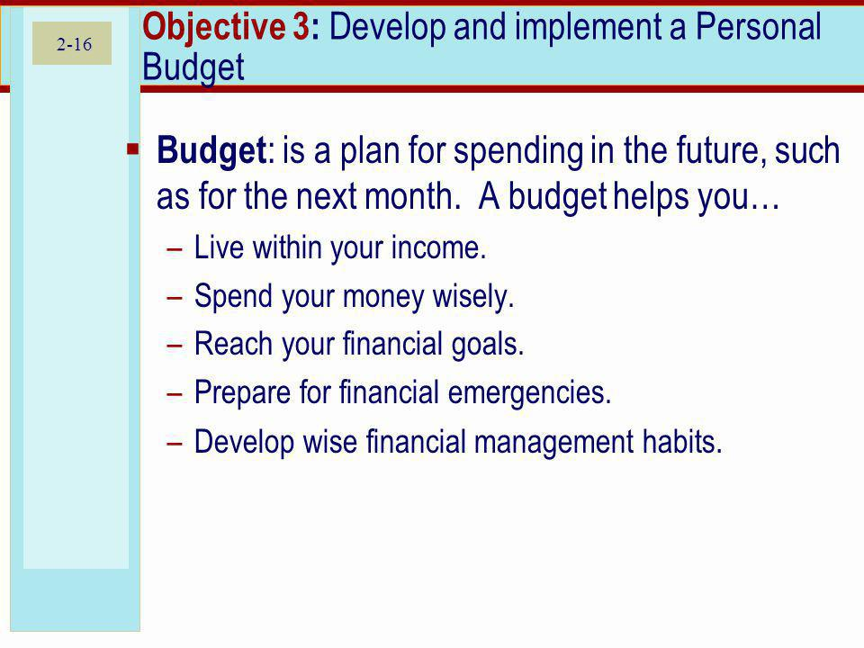 2-16 Objective 3: Develop and implement a Personal Budget Budget : is a plan for spending in the future, such as for the next month.
