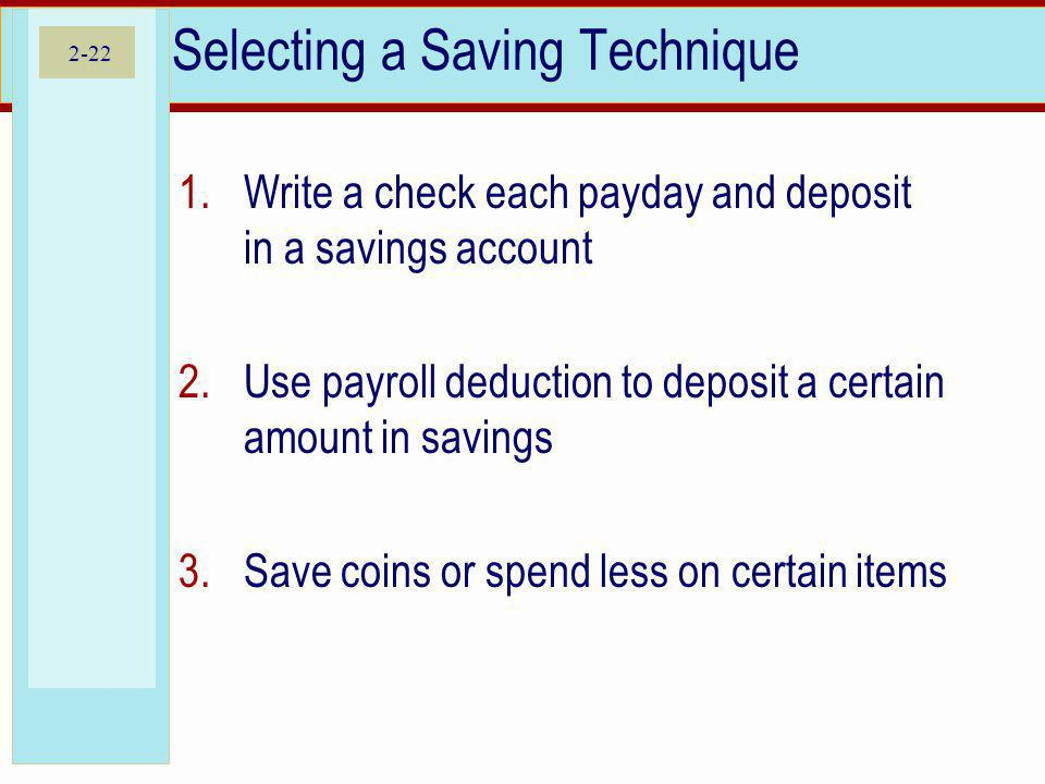 2-22 Selecting a Saving Technique 1.Write a check each payday and deposit in a savings account 2.Use payroll deduction to deposit a certain amount in savings 3.Save coins or spend less on certain items