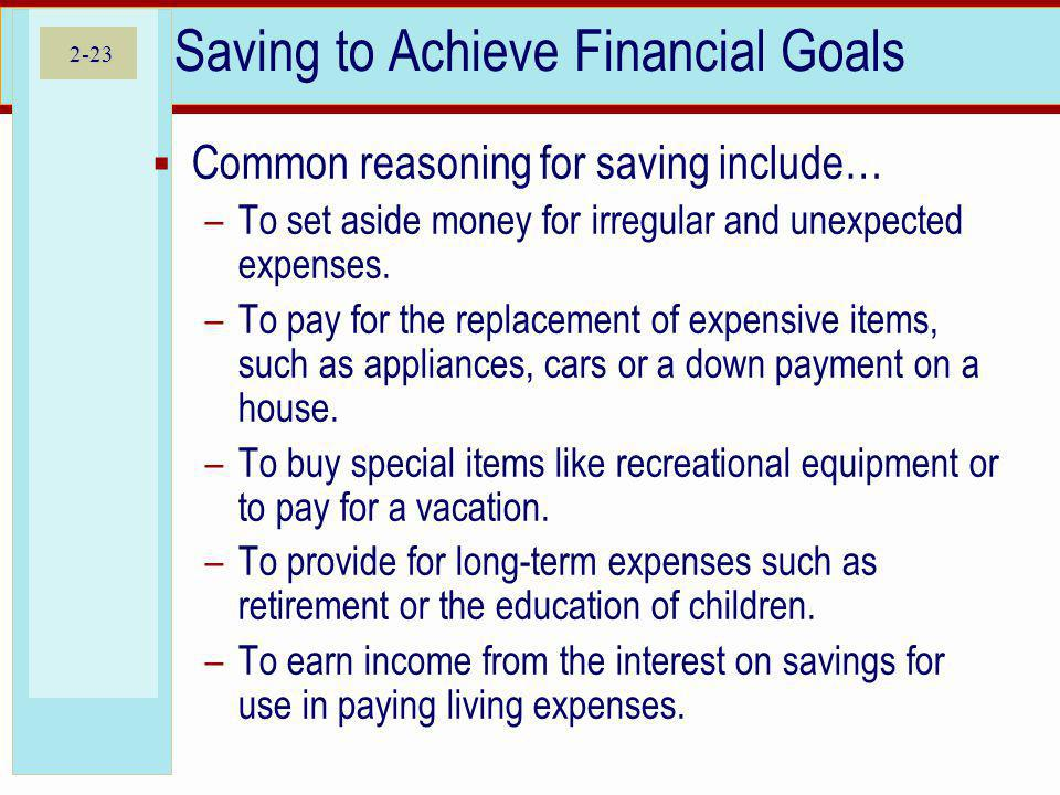 2-23 Saving to Achieve Financial Goals Common reasoning for saving include… –To set aside money for irregular and unexpected expenses. –To pay for the
