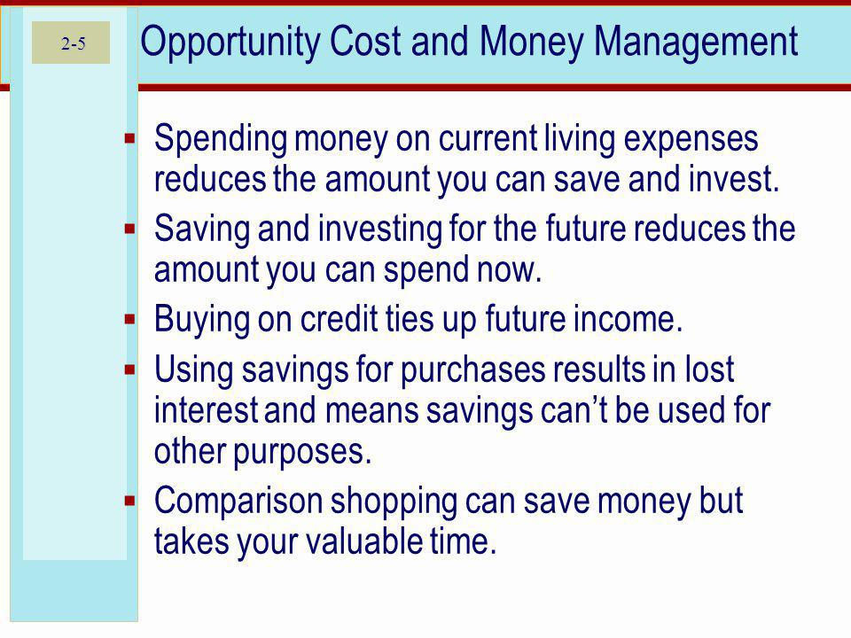 2-5 Opportunity Cost and Money Management Spending money on current living expenses reduces the amount you can save and invest. Saving and investing f
