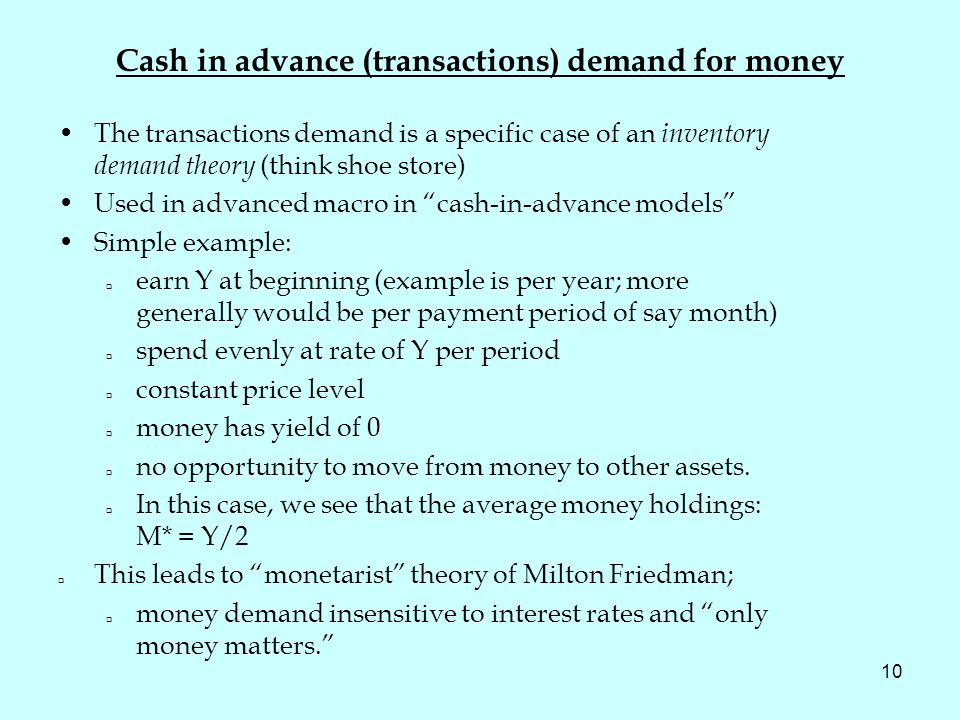 10 Cash in advance (transactions) demand for money The transactions demand is a specific case of an inventory demand theory (think shoe store) Used in advanced macro in cash-in-advance models Simple example: earn Y at beginning (example is per year; more generally would be per payment period of say month) spend evenly at rate of Y per period constant price level money has yield of 0 no opportunity to move from money to other assets.