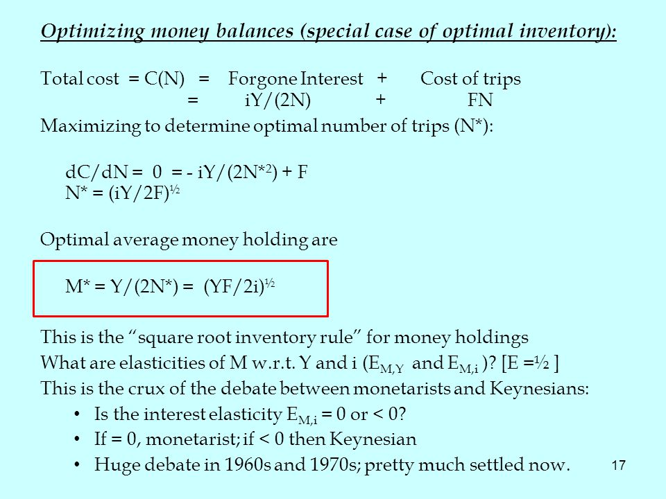 17 Optimizing money balances (special case of optimal inventory ): Total cost = C(N) = Forgone Interest + Cost of trips = iY/(2N) + FN Maximizing to determine optimal number of trips (N*): dC/dN = 0 = - iY/(2N* 2 ) + F N* = (iY/2F) ½ Optimal average money holding are M* = Y/(2N*) = (YF/2i) ½ This is the square root inventory rule for money holdings What are elasticities of M w.r.t.