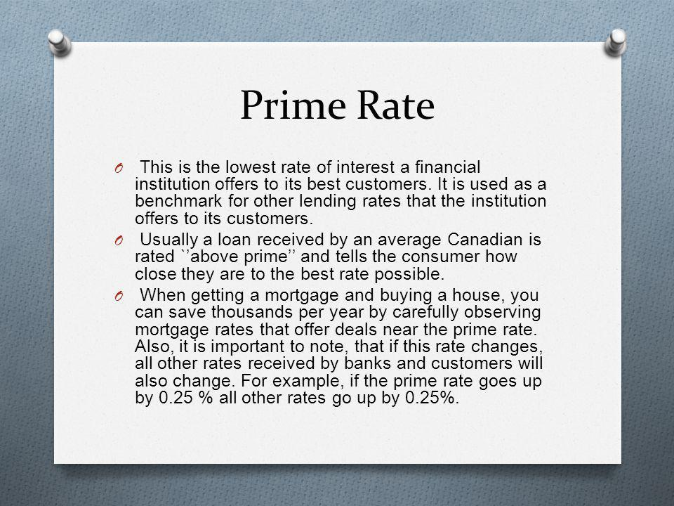 Prime Rate O This is the lowest rate of interest a financial institution offers to its best customers. It is used as a benchmark for other lending rat