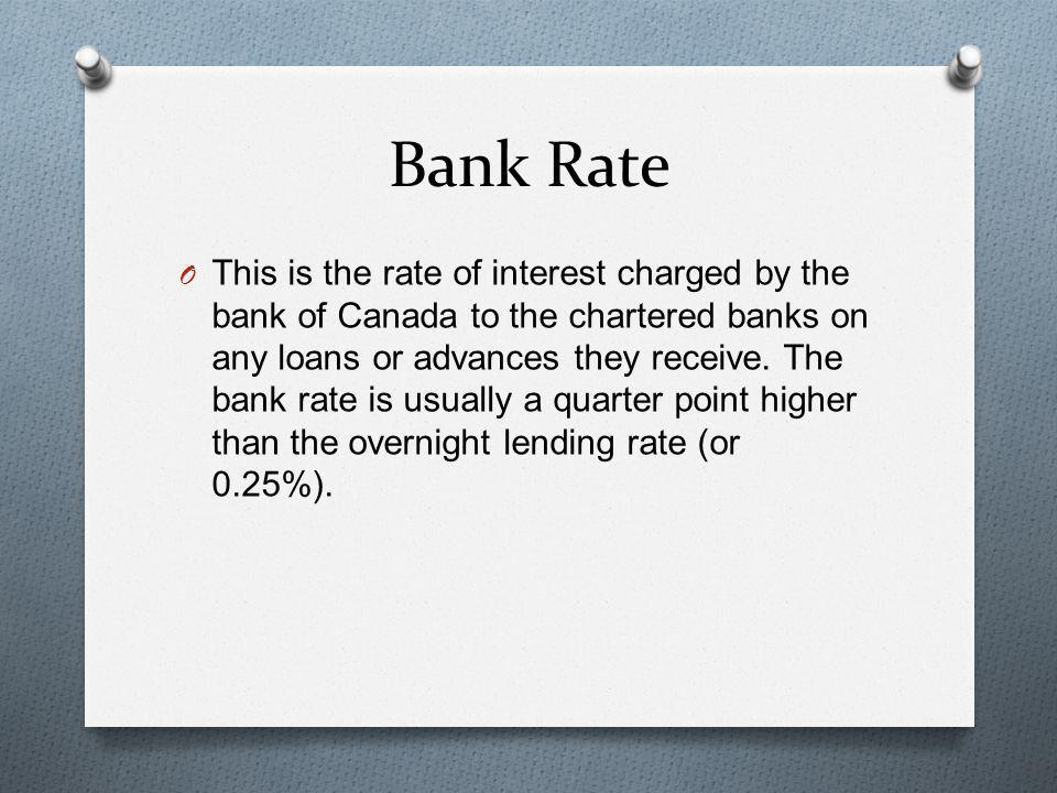 Bank Rate O This is the rate of interest charged by the bank of Canada to the chartered banks on any loans or advances they receive. The bank rate is