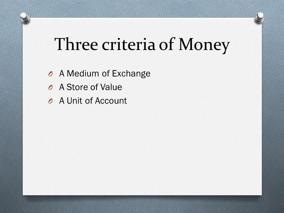 Medium of Exchange O Money is easy to exchange and readily available O Money must have a high value relative to its weight and composition.