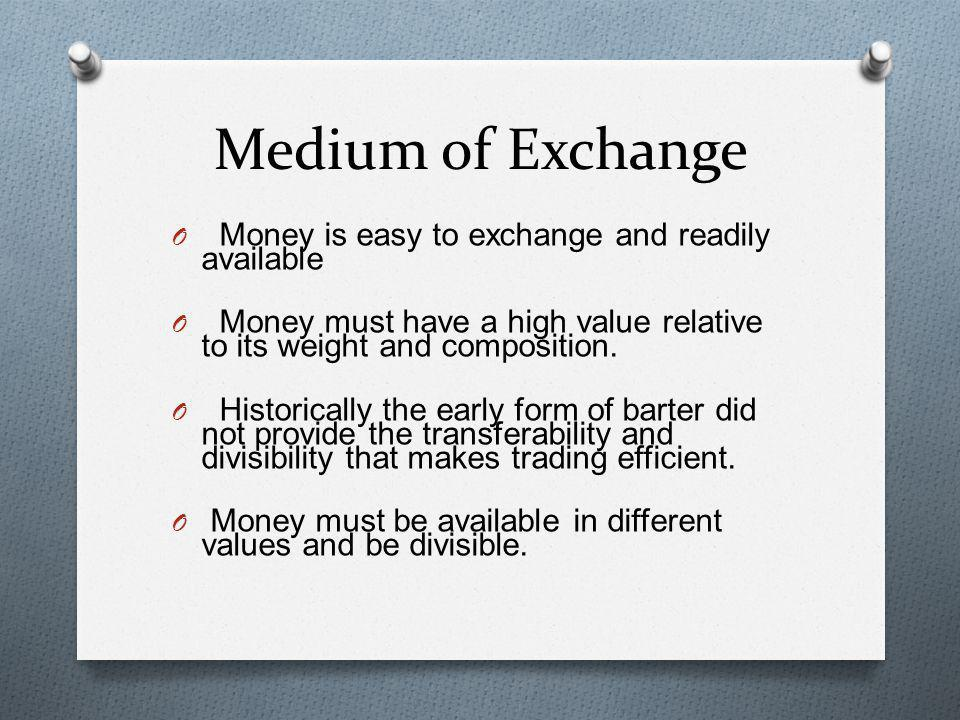 Medium of Exchange O Money is easy to exchange and readily available O Money must have a high value relative to its weight and composition. O Historic