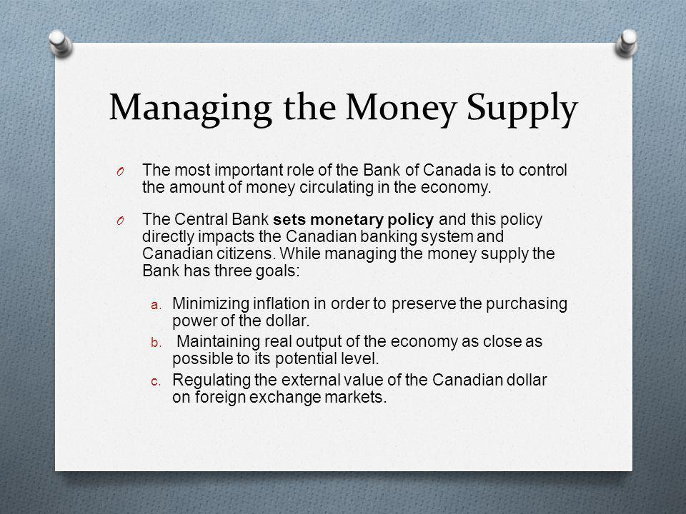 Managing the Money Supply O The most important role of the Bank of Canada is to control the amount of money circulating in the economy. O The Central