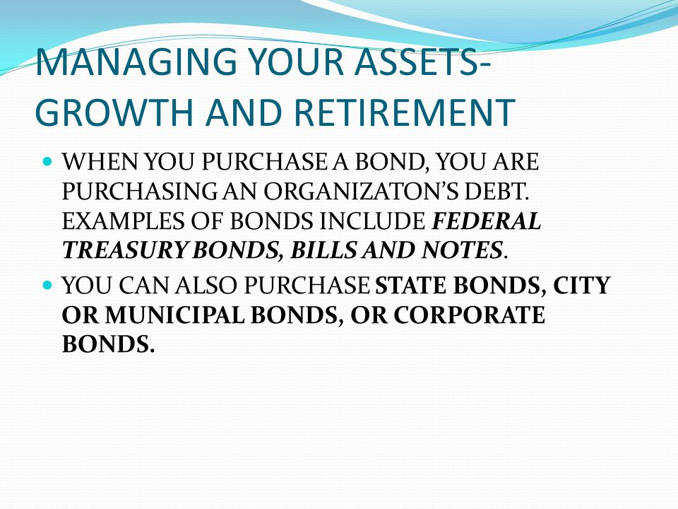 MANAGING YOUR ASSETS- GROWTH AND RETIREMENT WHEN YOU PURCHASE A BOND, YOU ARE PURCHASING AN ORGANIZATONS DEBT.
