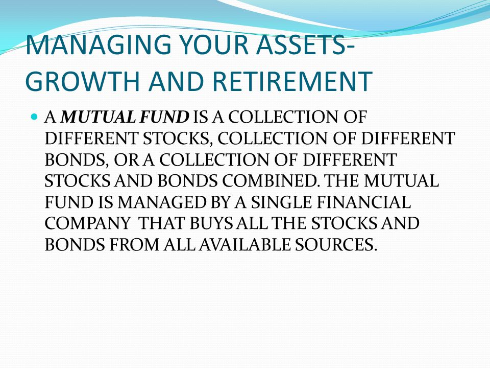 MANAGING YOUR ASSETS- GROWTH AND RETIREMENT A MUTUAL FUND IS A COLLECTION OF DIFFERENT STOCKS, COLLECTION OF DIFFERENT BONDS, OR A COLLECTION OF DIFFERENT STOCKS AND BONDS COMBINED.