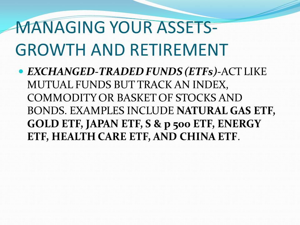 MANAGING YOUR ASSETS- GROWTH AND RETIREMENT EXCHANGED-TRADED FUNDS (ETFs)-ACT LIKE MUTUAL FUNDS BUT TRACK AN INDEX, COMMODITY OR BASKET OF STOCKS AND BONDS.