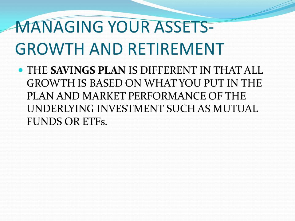 MANAGING YOUR ASSETS- GROWTH AND RETIREMENT THE SAVINGS PLAN IS DIFFERENT IN THAT ALL GROWTH IS BASED ON WHAT YOU PUT IN THE PLAN AND MARKET PERFORMANCE OF THE UNDERLYING INVESTMENT SUCH AS MUTUAL FUNDS OR ETFs.