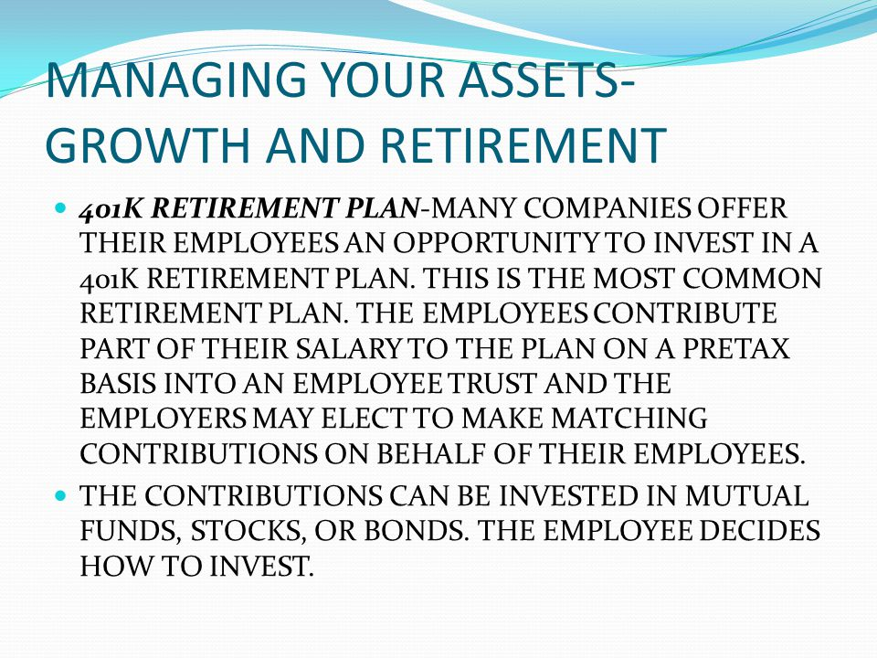 MANAGING YOUR ASSETS- GROWTH AND RETIREMENT 401K RETIREMENT PLAN-MANY COMPANIES OFFER THEIR EMPLOYEES AN OPPORTUNITY TO INVEST IN A 401K RETIREMENT PLAN.