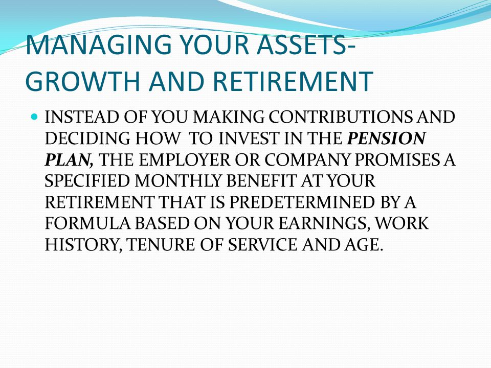 MANAGING YOUR ASSETS- GROWTH AND RETIREMENT INSTEAD OF YOU MAKING CONTRIBUTIONS AND DECIDING HOW TO INVEST IN THE PENSION PLAN, THE EMPLOYER OR COMPANY PROMISES A SPECIFIED MONTHLY BENEFIT AT YOUR RETIREMENT THAT IS PREDETERMINED BY A FORMULA BASED ON YOUR EARNINGS, WORK HISTORY, TENURE OF SERVICE AND AGE.