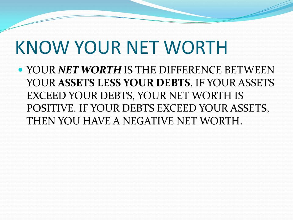 KNOW YOUR NET WORTH YOUR NET WORTH IS THE DIFFERENCE BETWEEN YOUR ASSETS LESS YOUR DEBTS.