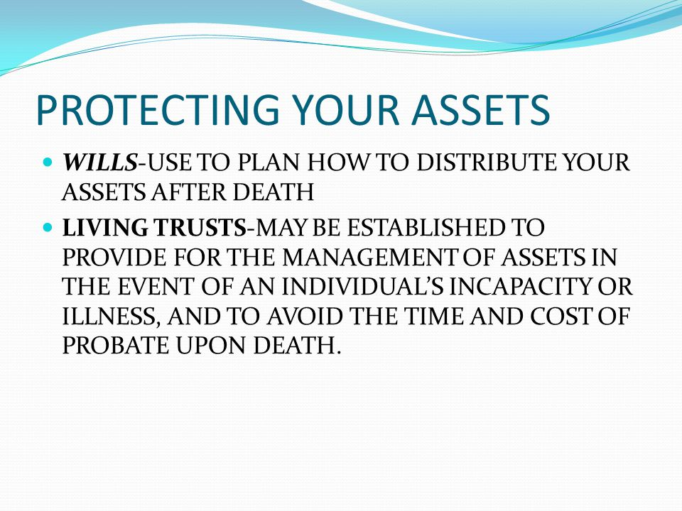 PROTECTING YOUR ASSETS WILLS-USE TO PLAN HOW TO DISTRIBUTE YOUR ASSETS AFTER DEATH LIVING TRUSTS-MAY BE ESTABLISHED TO PROVIDE FOR THE MANAGEMENT OF ASSETS IN THE EVENT OF AN INDIVIDUALS INCAPACITY OR ILLNESS, AND TO AVOID THE TIME AND COST OF PROBATE UPON DEATH.