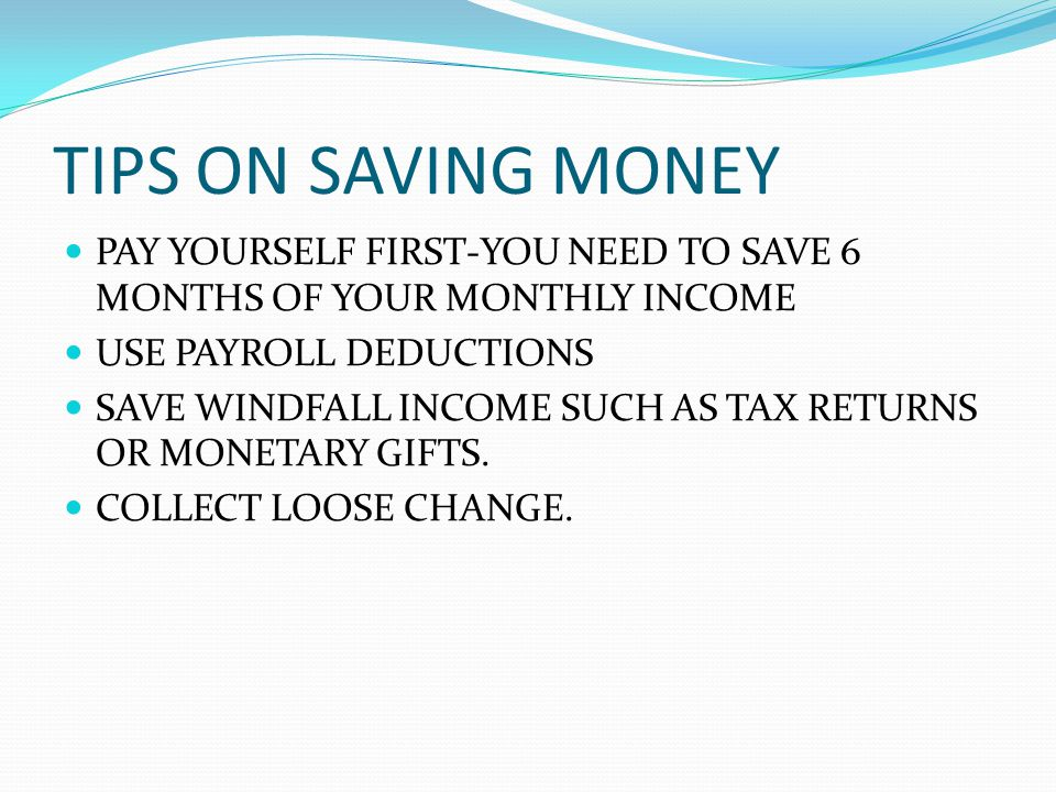 TIPS ON SAVING MONEY PAY YOURSELF FIRST-YOU NEED TO SAVE 6 MONTHS OF YOUR MONTHLY INCOME USE PAYROLL DEDUCTIONS SAVE WINDFALL INCOME SUCH AS TAX RETURNS OR MONETARY GIFTS.