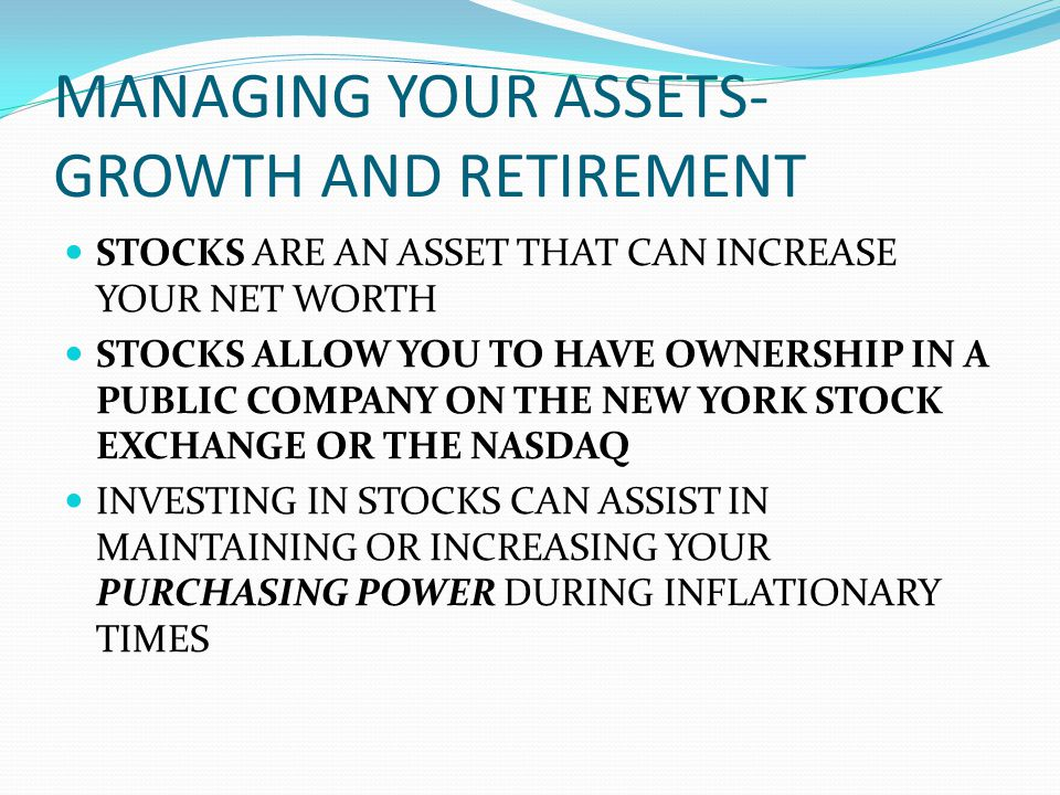 MANAGING YOUR ASSETS- GROWTH AND RETIREMENT STOCKS ARE AN ASSET THAT CAN INCREASE YOUR NET WORTH STOCKS ALLOW YOU TO HAVE OWNERSHIP IN A PUBLIC COMPANY ON THE NEW YORK STOCK EXCHANGE OR THE NASDAQ INVESTING IN STOCKS CAN ASSIST IN MAINTAINING OR INCREASING YOUR PURCHASING POWER DURING INFLATIONARY TIMES