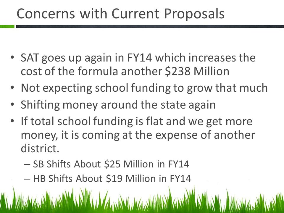 Concerns with Current Proposals SAT goes up again in FY14 which increases the cost of the formula another $238 Million Not expecting school funding to grow that much Shifting money around the state again If total school funding is flat and we get more money, it is coming at the expense of another district.