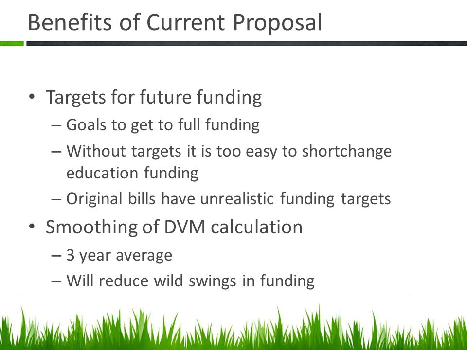 Benefits of Current Proposal Targets for future funding – Goals to get to full funding – Without targets it is too easy to shortchange education funding – Original bills have unrealistic funding targets Smoothing of DVM calculation – 3 year average – Will reduce wild swings in funding