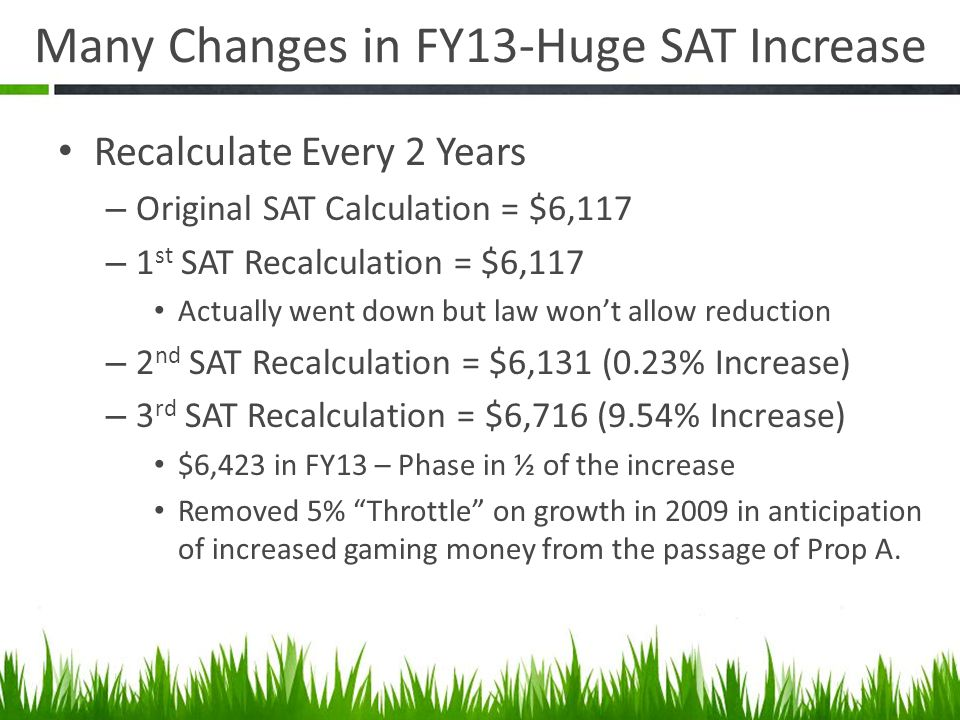 Many Changes in FY13-Huge SAT Increase Recalculate Every 2 Years – Original SAT Calculation = $6,117 – 1 st SAT Recalculation = $6,117 Actually went down but law wont allow reduction – 2 nd SAT Recalculation = $6,131 (0.23% Increase) – 3 rd SAT Recalculation = $6,716 (9.54% Increase) $6,423 in FY13 – Phase in ½ of the increase Removed 5% Throttle on growth in 2009 in anticipation of increased gaming money from the passage of Prop A.