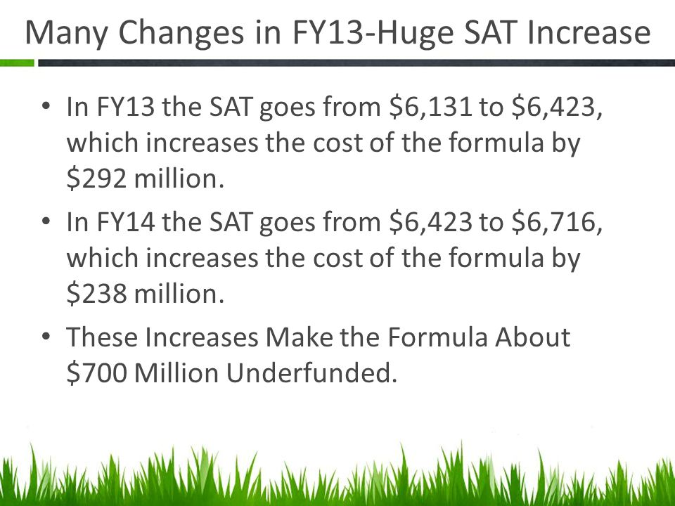 Many Changes in FY13-Huge SAT Increase In FY13 the SAT goes from $6,131 to $6,423, which increases the cost of the formula by $292 million.
