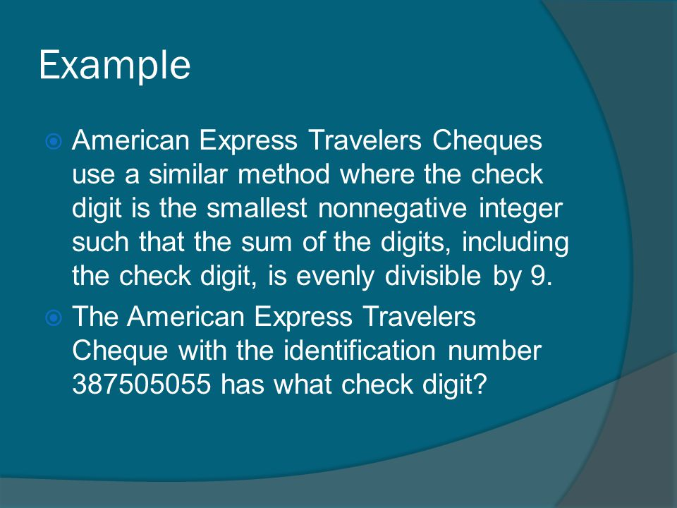 Example American Express Travelers Cheques use a similar method where the check digit is the smallest nonnegative integer such that the sum of the digits, including the check digit, is evenly divisible by 9.