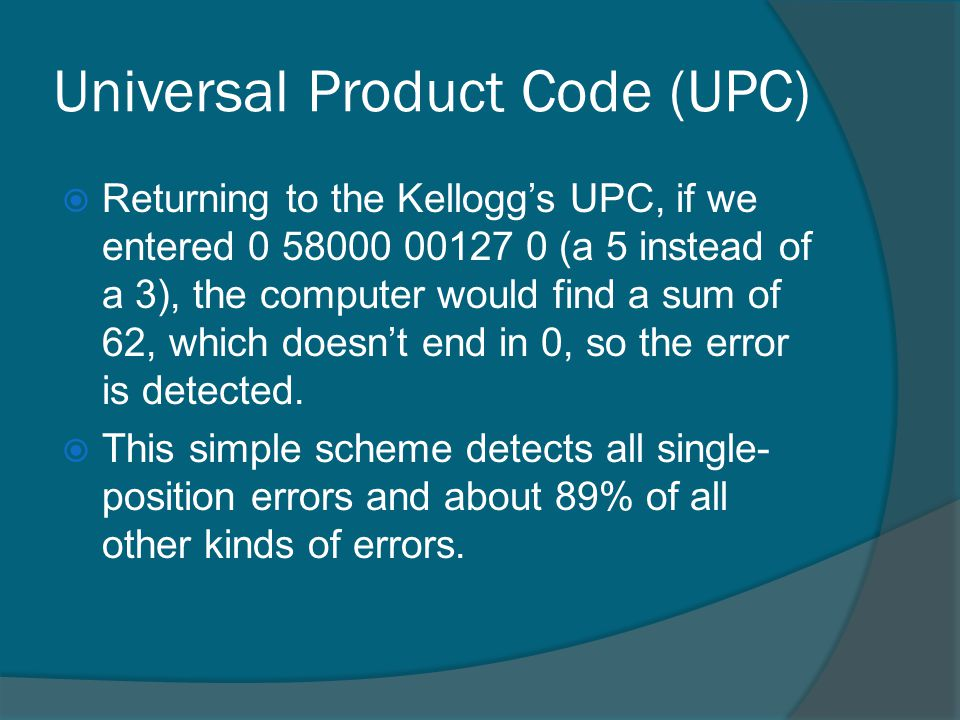 Universal Product Code (UPC) Returning to the Kelloggs UPC, if we entered 0 58000 00127 0 (a 5 instead of a 3), the computer would find a sum of 62, which doesnt end in 0, so the error is detected.