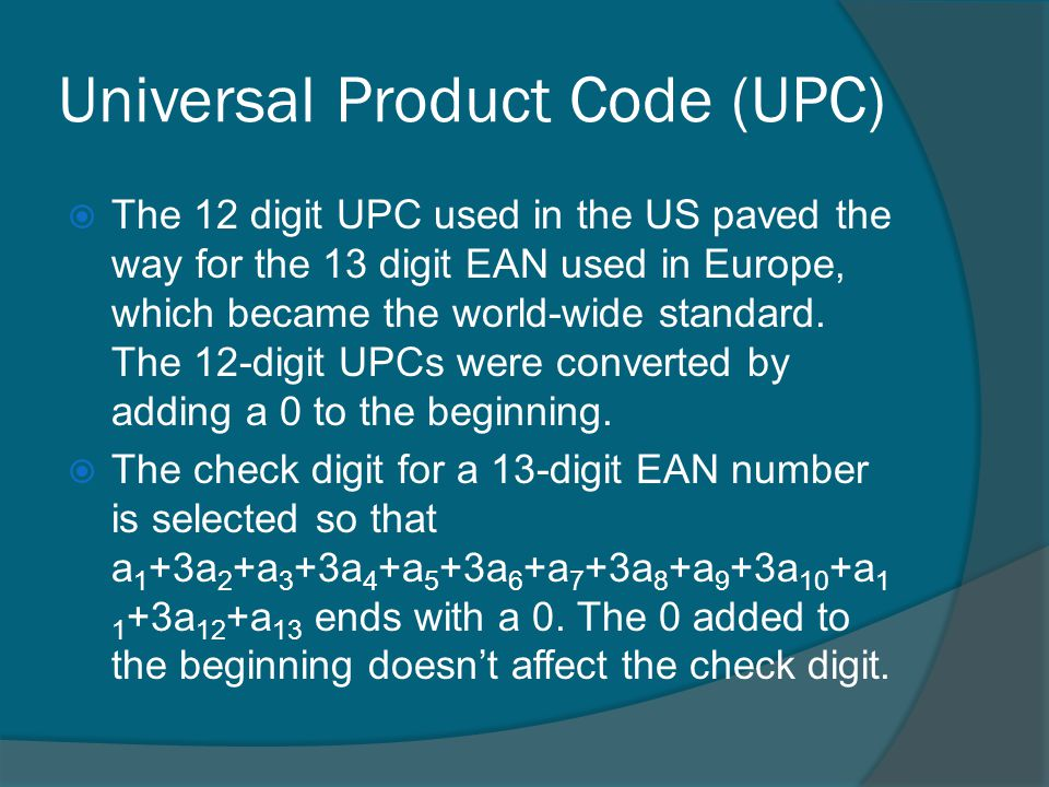 Universal Product Code (UPC) The 12 digit UPC used in the US paved the way for the 13 digit EAN used in Europe, which became the world-wide standard.