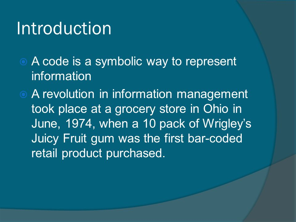 Introduction A code is a symbolic way to represent information A revolution in information management took place at a grocery store in Ohio in June, 1974, when a 10 pack of Wrigleys Juicy Fruit gum was the first bar-coded retail product purchased.
