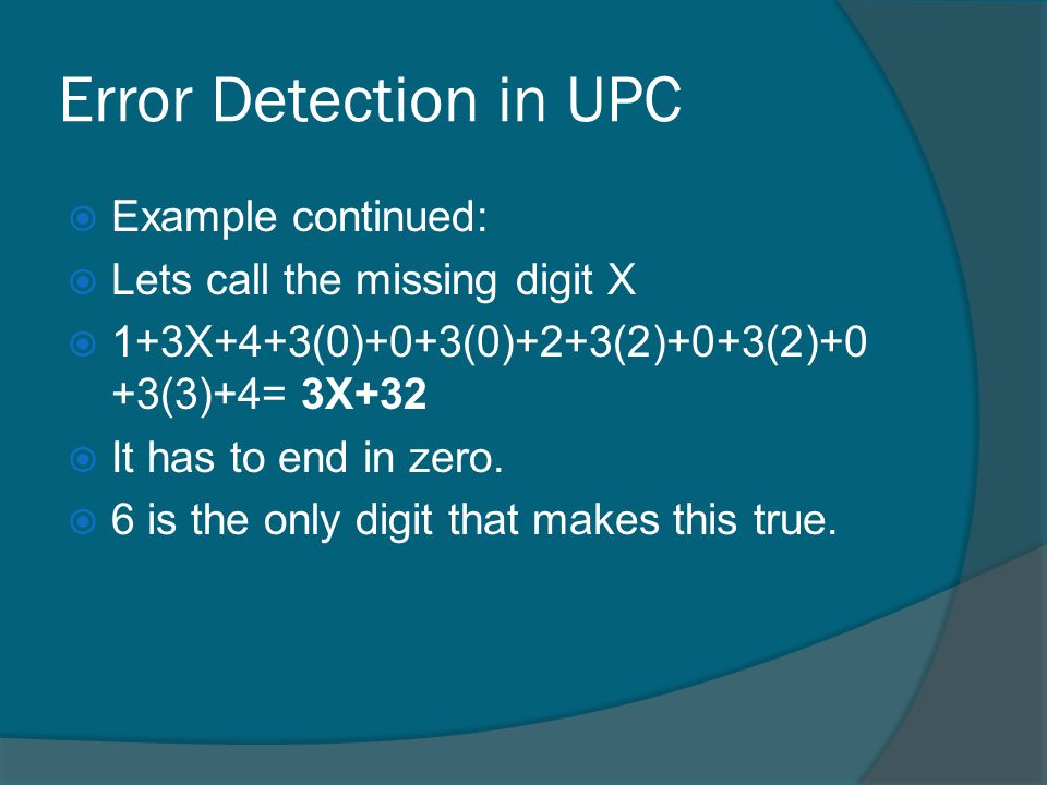 Error Detection in UPC Example continued: Lets call the missing digit X 1+3X+4+3(0)+0+3(0)+2+3(2)+0+3(2)+0 +3(3)+4= 3X+32 It has to end in zero.